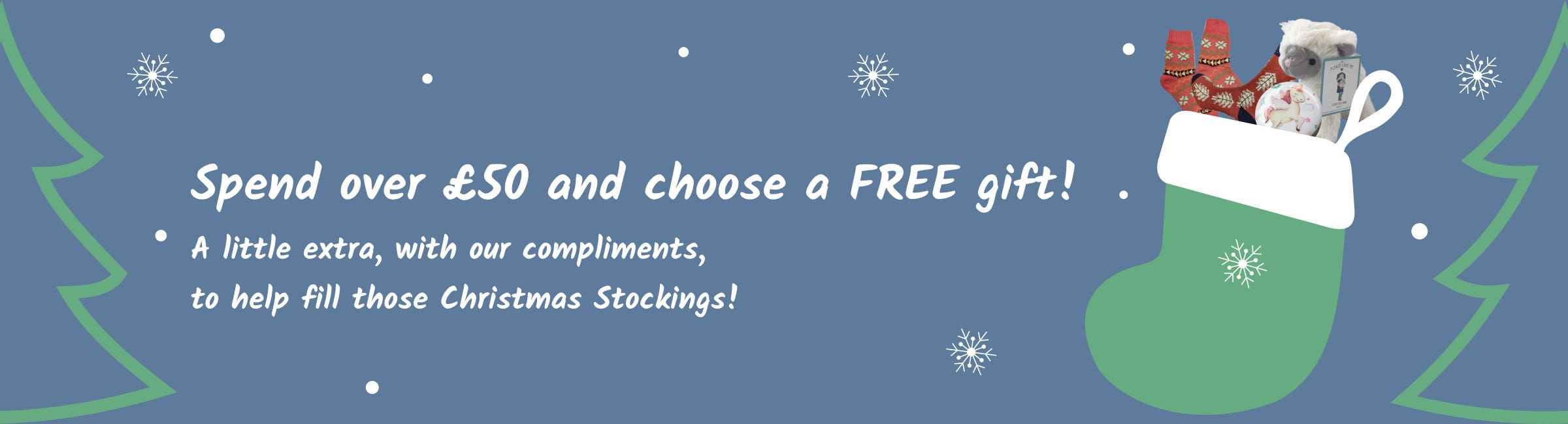 Spend over £50 and choose a FREE gift! A little extra, with our compliments, to help fill those Christmas Stockings!